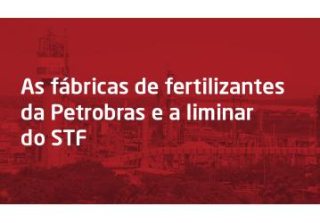 As fábricas de fertilizantes da Petrobras e a liminar do STF