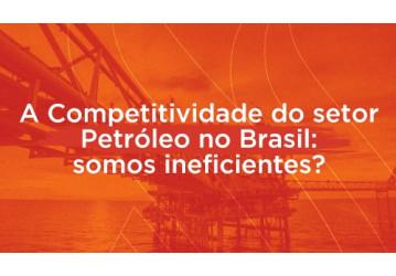 A Competitividade do setor Petróleo no Brasil: somos ineficientes?