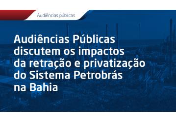 Audiências Públicas discutem os impactos da retração e privatização do Sistema Petrobrás na Bahia