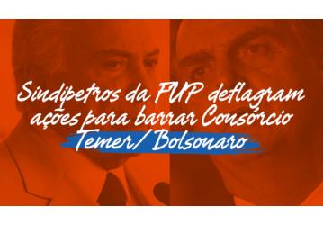 Sindipetros da FUP deflagram ações para barrar Consórcio Temer/Bolsonaro