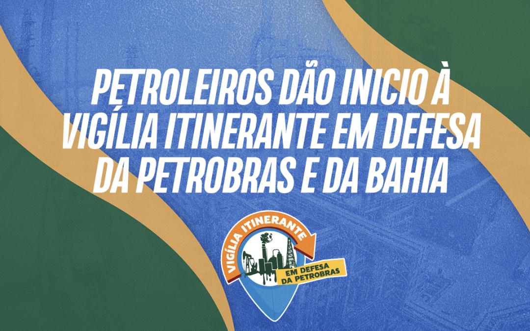 Petroleiros dão inicio à vigília itinerante em defesa da Petrobras e da Bahia