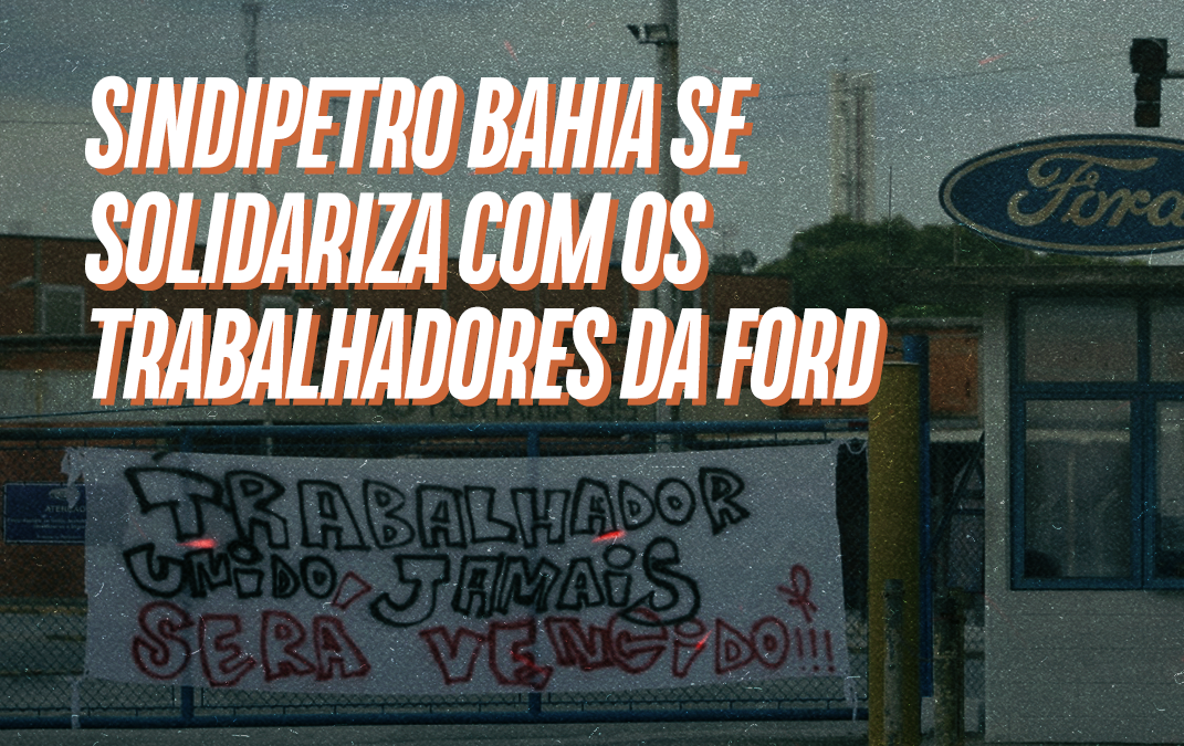 Sindipetro Bahia se solidariza com os trabalhadores da Ford