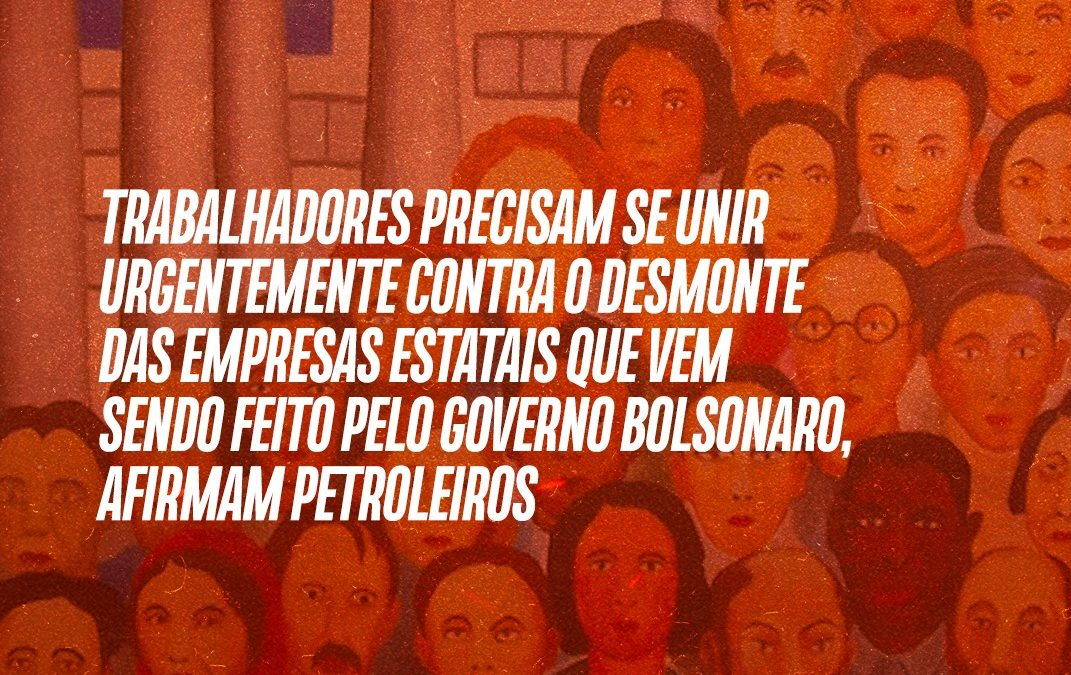 Trabalhadores precisam se unir urgentemente contra o desmonte das empresas estatais que vem sendo feito pelo governo bolsonaro, afirmam petroleiros