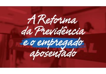 A Reforma da Previdência e o empregado aposentado